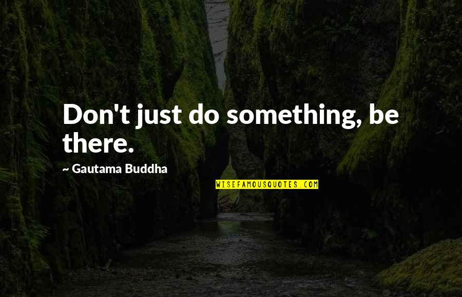 South Park Crocodile Hunter Quotes By Gautama Buddha: Don't just do something, be there.