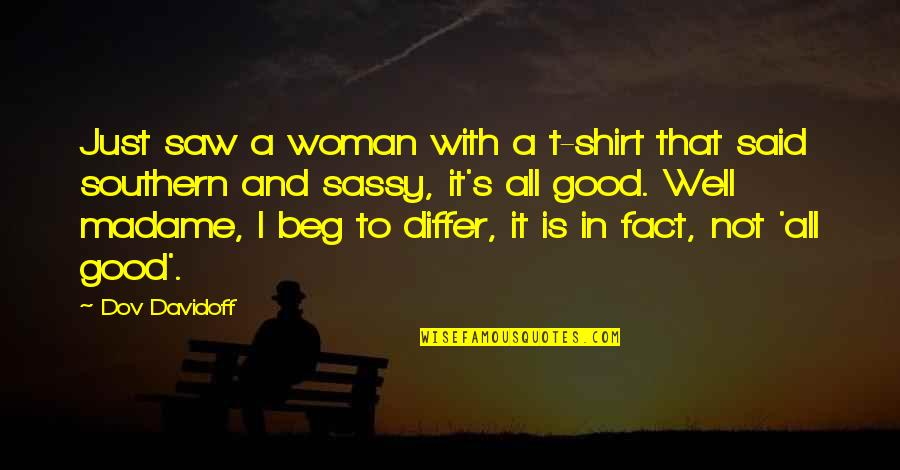 Southern Sassy Quotes By Dov Davidoff: Just saw a woman with a t-shirt that