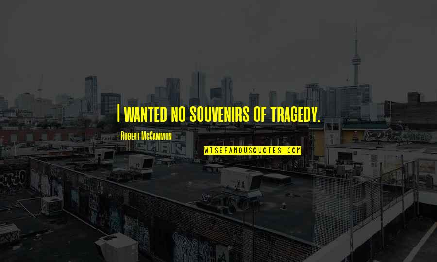 Souvenirs Quotes By Robert McCammon: I wanted no souvenirs of tragedy.