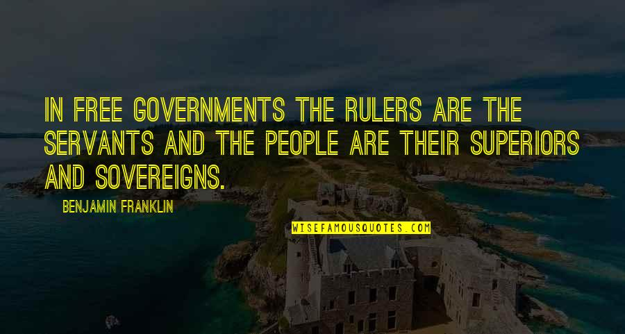 Sovereigns Quotes By Benjamin Franklin: In free governments the rulers are the servants