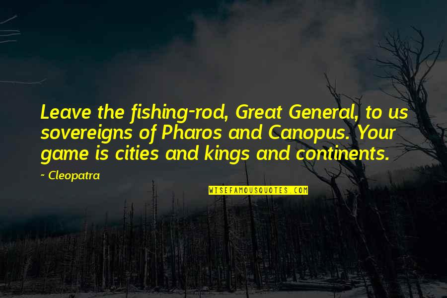 Sovereigns Quotes By Cleopatra: Leave the fishing-rod, Great General, to us sovereigns