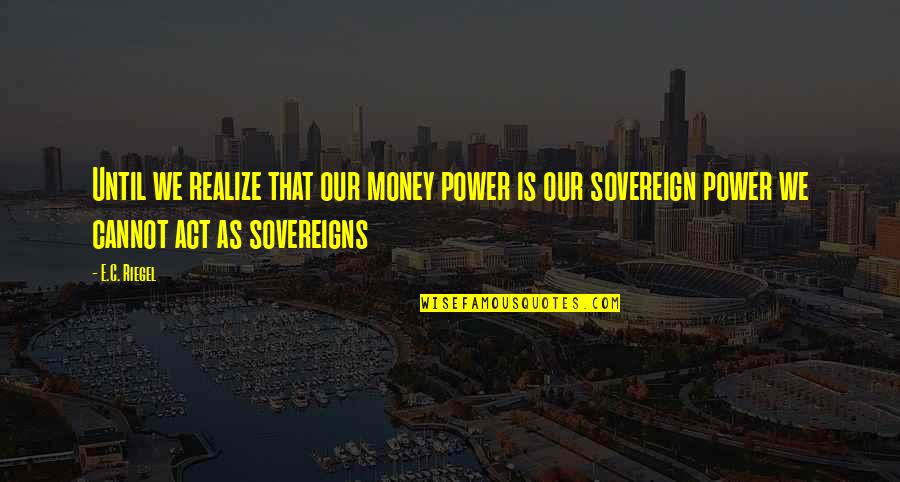 Sovereigns Quotes By E.C. Riegel: Until we realize that our money power is