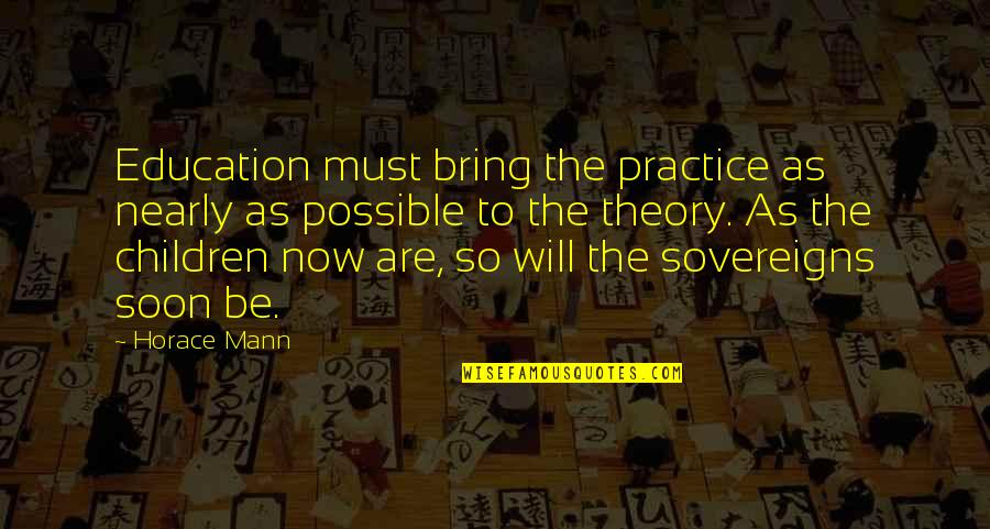Sovereigns Quotes By Horace Mann: Education must bring the practice as nearly as