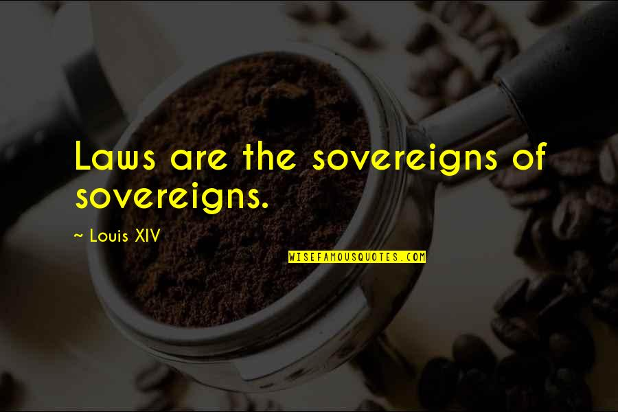 Sovereigns Quotes By Louis XIV: Laws are the sovereigns of sovereigns.