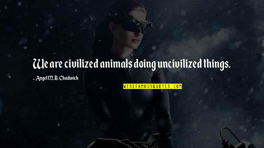 Soviet Ww2 Quotes By Angel M.B. Chadwick: We are civilized animals doing uncivilized things.