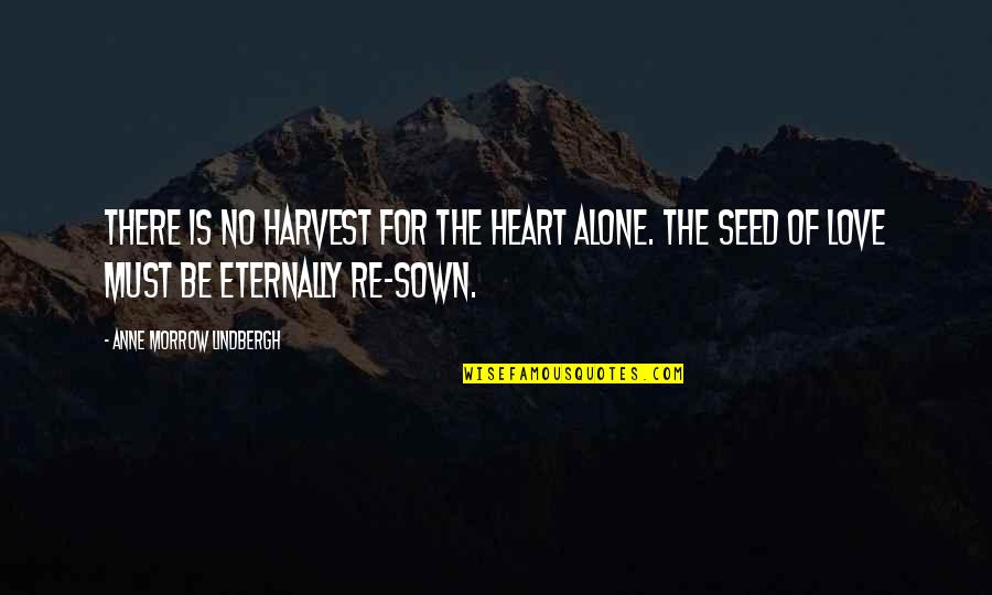 Sown Quotes By Anne Morrow Lindbergh: There is no harvest for the heart alone.