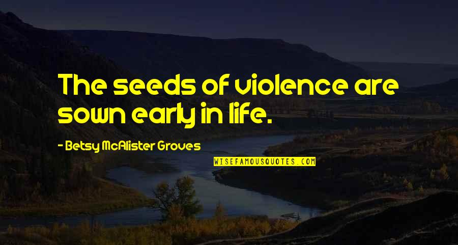 Sown Quotes By Betsy McAlister Groves: The seeds of violence are sown early in