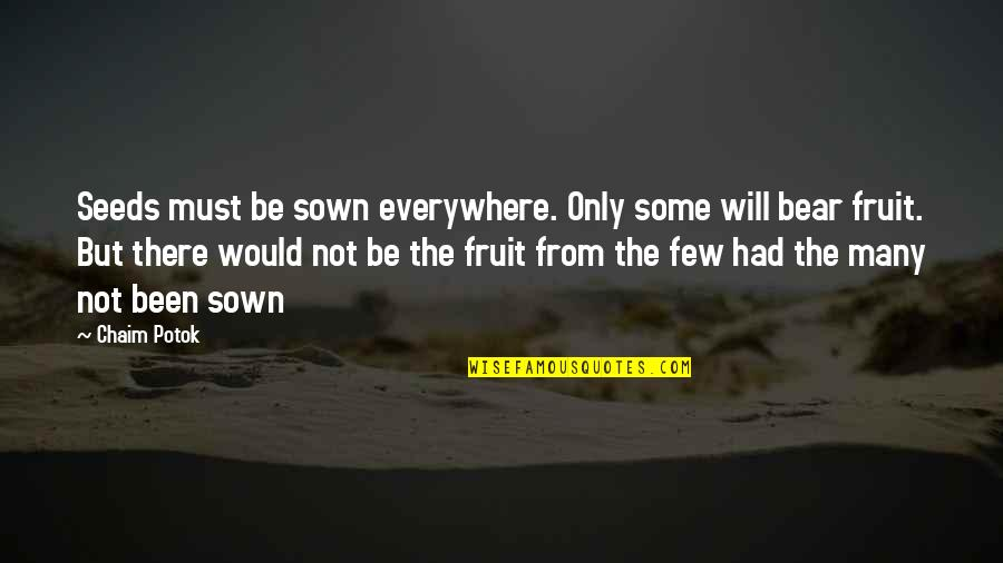 Sown Quotes By Chaim Potok: Seeds must be sown everywhere. Only some will