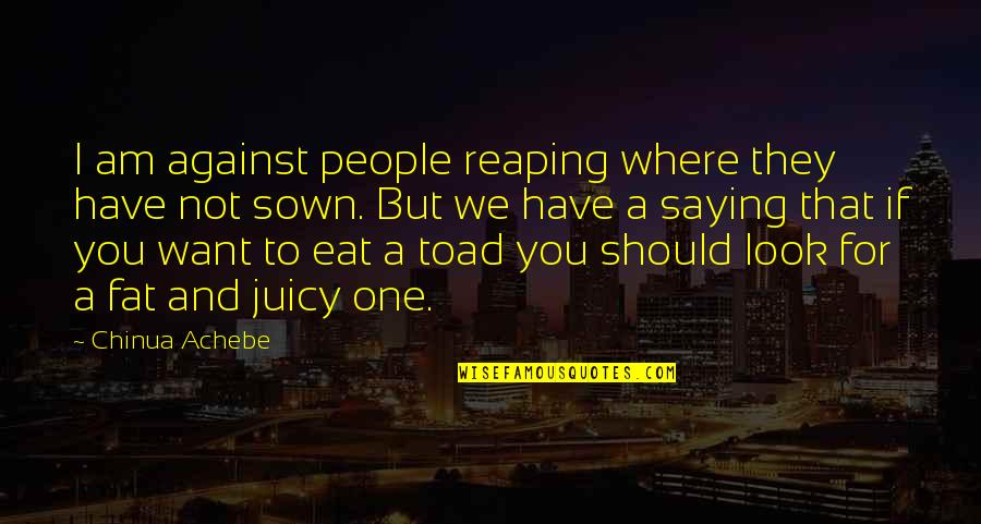 Sown Quotes By Chinua Achebe: I am against people reaping where they have
