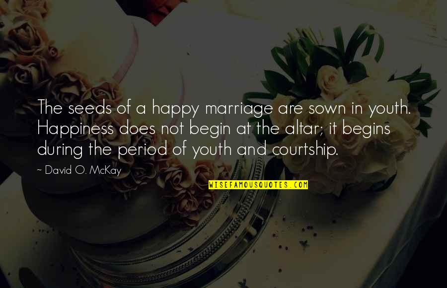 Sown Quotes By David O. McKay: The seeds of a happy marriage are sown