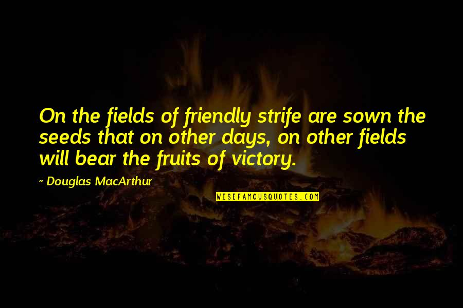 Sown Quotes By Douglas MacArthur: On the fields of friendly strife are sown