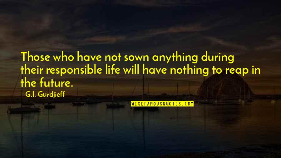 Sown Quotes By G.I. Gurdjieff: Those who have not sown anything during their