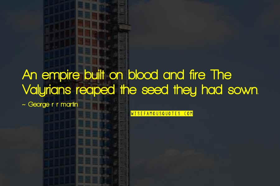 Sown Quotes By George R R Martin: An empire built on blood and fire. The