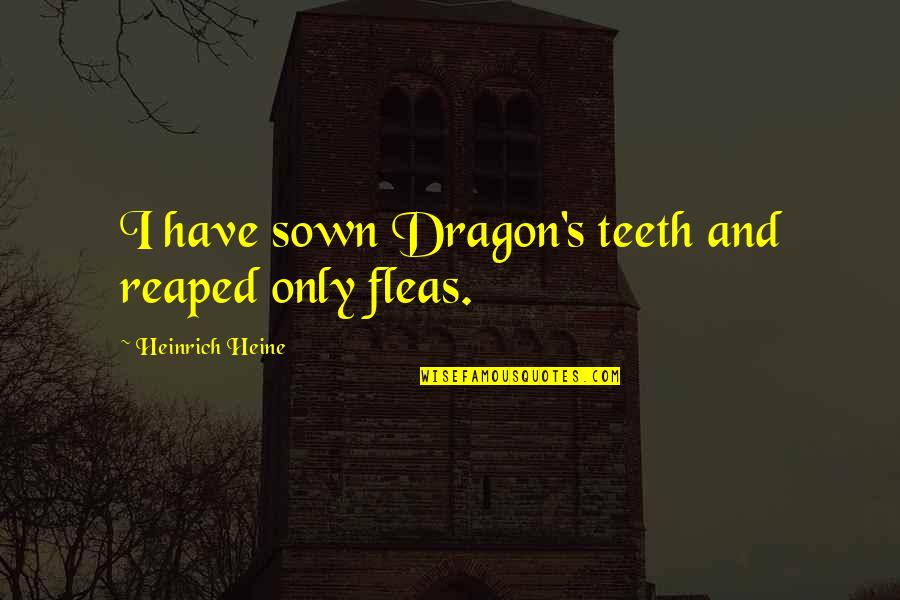 Sown Quotes By Heinrich Heine: I have sown Dragon's teeth and reaped only