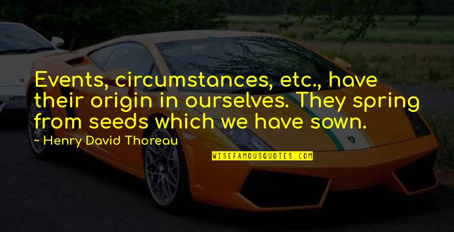Sown Quotes By Henry David Thoreau: Events, circumstances, etc., have their origin in ourselves.