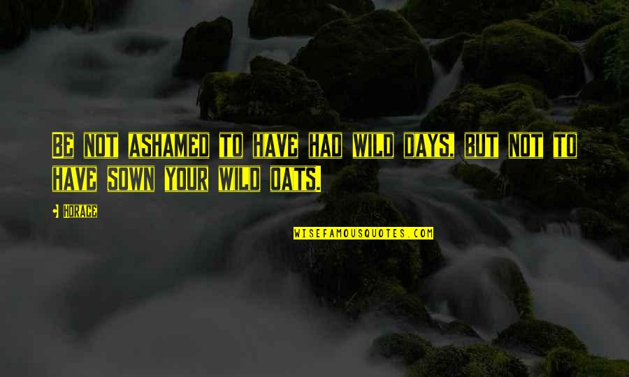 Sown Quotes By Horace: Be not ashamed to have had wild days,