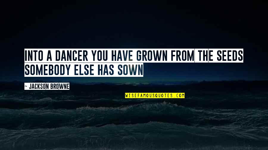 Sown Quotes By Jackson Browne: Into a dancer you have grown from the