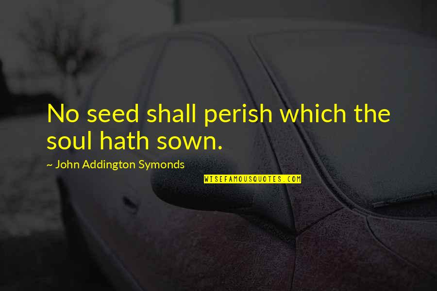 Sown Quotes By John Addington Symonds: No seed shall perish which the soul hath