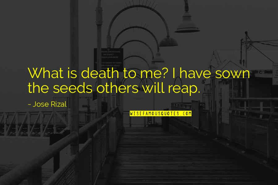 Sown Quotes By Jose Rizal: What is death to me? I have sown