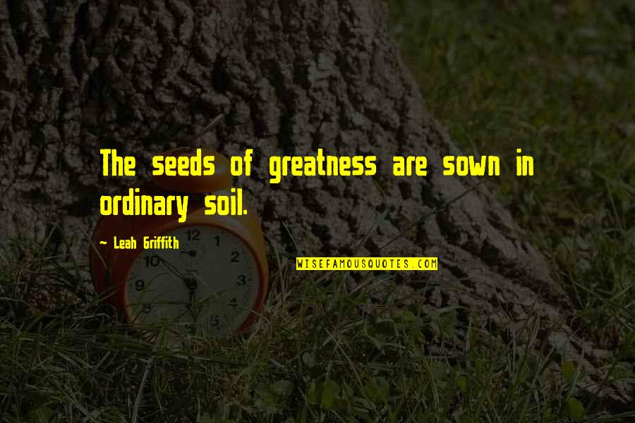 Sown Quotes By Leah Griffith: The seeds of greatness are sown in ordinary