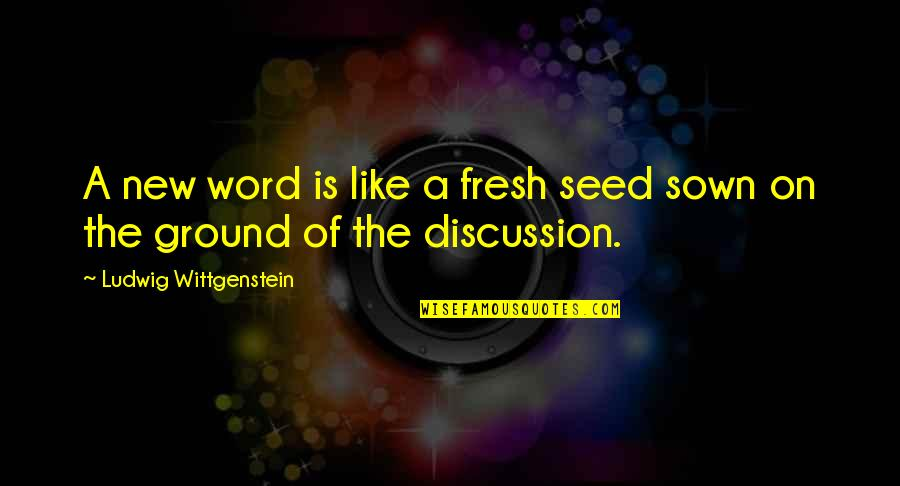 Sown Quotes By Ludwig Wittgenstein: A new word is like a fresh seed