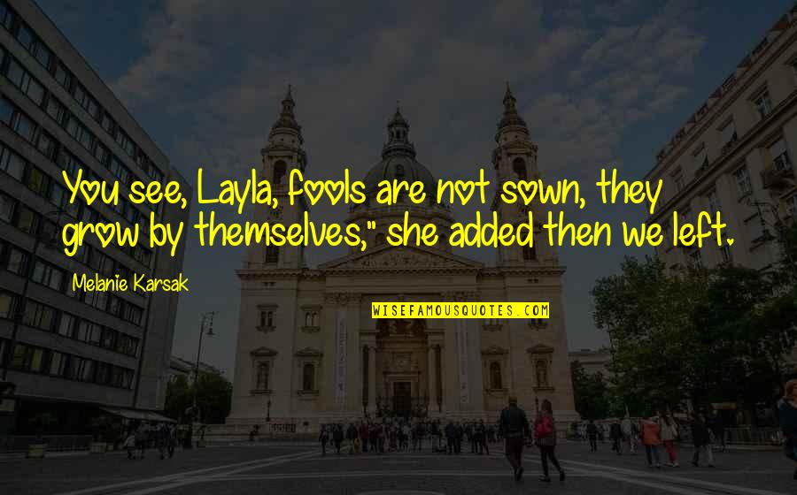 Sown Quotes By Melanie Karsak: You see, Layla, fools are not sown, they