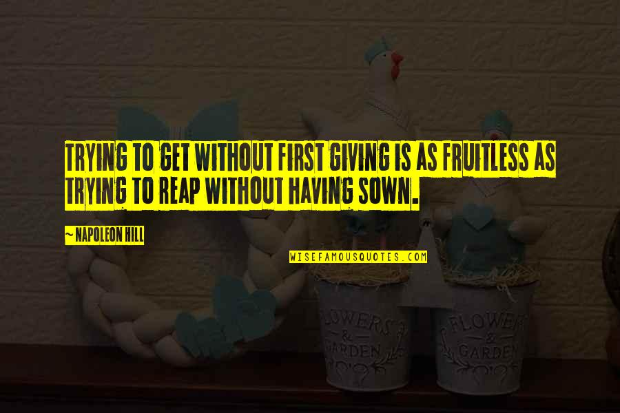 Sown Quotes By Napoleon Hill: Trying to get without first giving is as