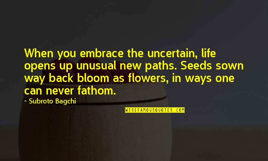 Sown Quotes By Subroto Bagchi: When you embrace the uncertain, life opens up
