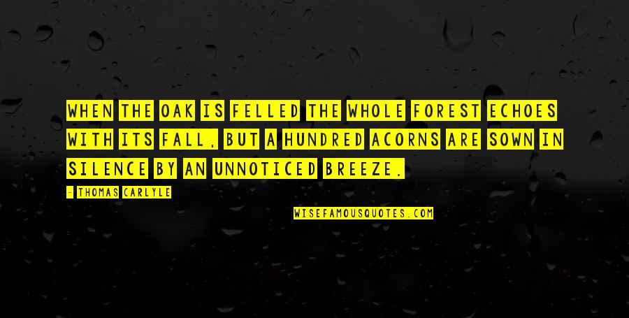 Sown Quotes By Thomas Carlyle: When the oak is felled the whole forest