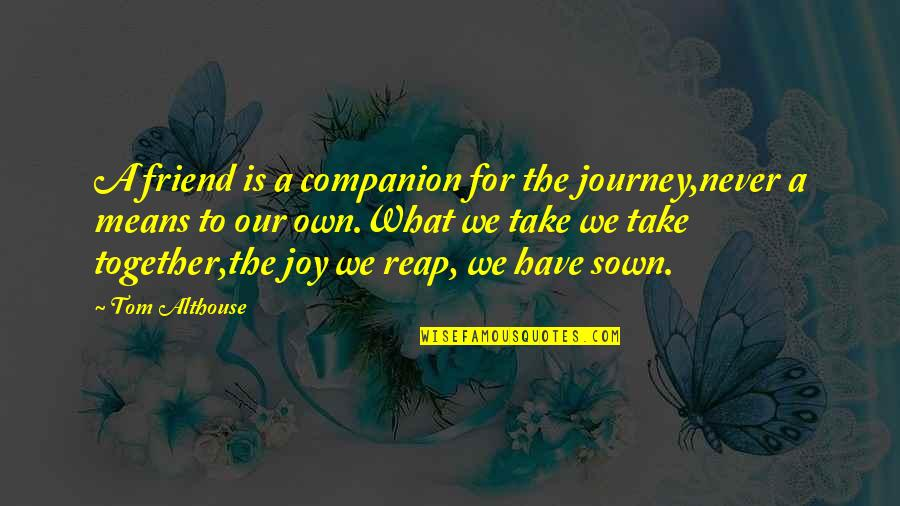 Sown Quotes By Tom Althouse: A friend is a companion for the journey,never