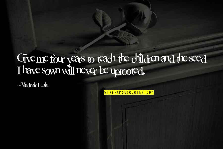 Sown Quotes By Vladimir Lenin: Give me four years to teach the children