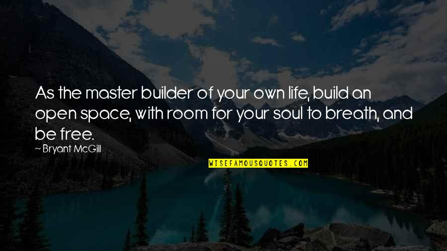 Space And Life Quotes By Bryant McGill: As the master builder of your own life,