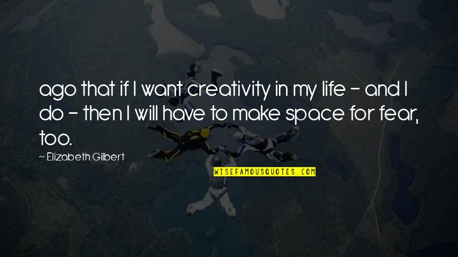Space And Life Quotes By Elizabeth Gilbert: ago that if I want creativity in my