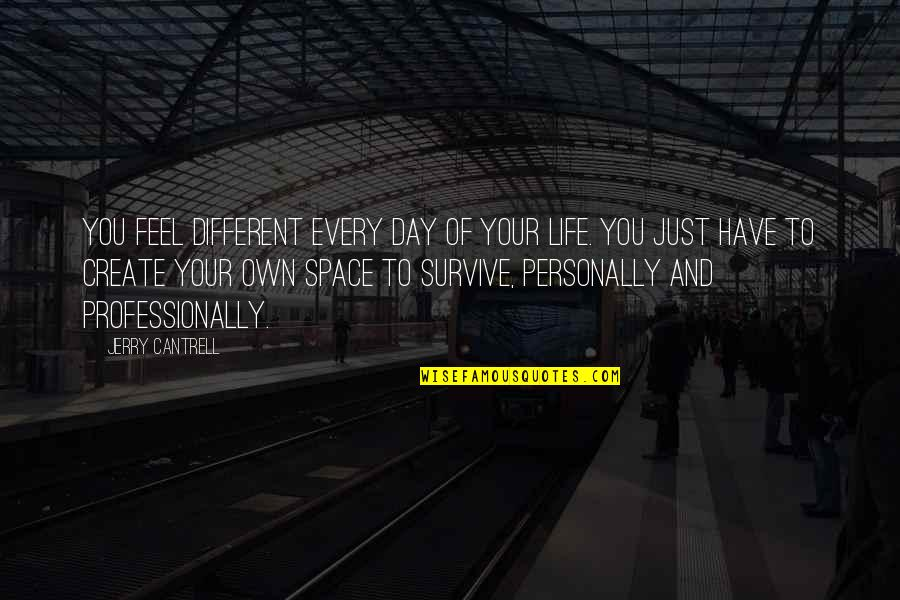 Space And Life Quotes By Jerry Cantrell: You feel different every day of your life.
