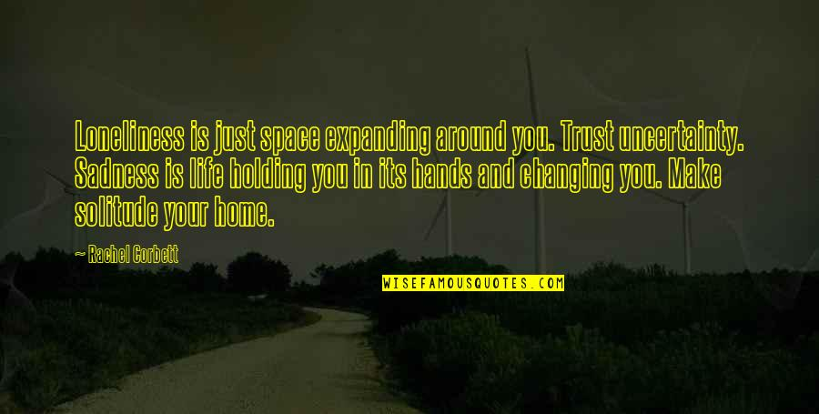 Space And Life Quotes By Rachel Corbett: Loneliness is just space expanding around you. Trust