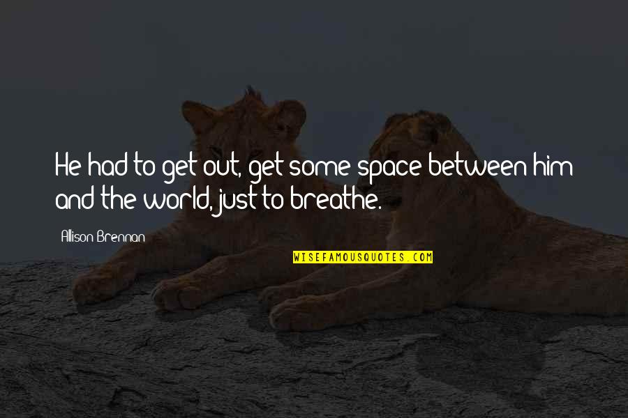 Space To Breathe Quotes By Allison Brennan: He had to get out, get some space