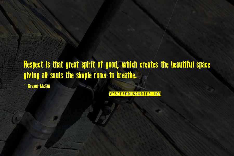 Space To Breathe Quotes By Bryant McGill: Respect is that great spirit of good, which