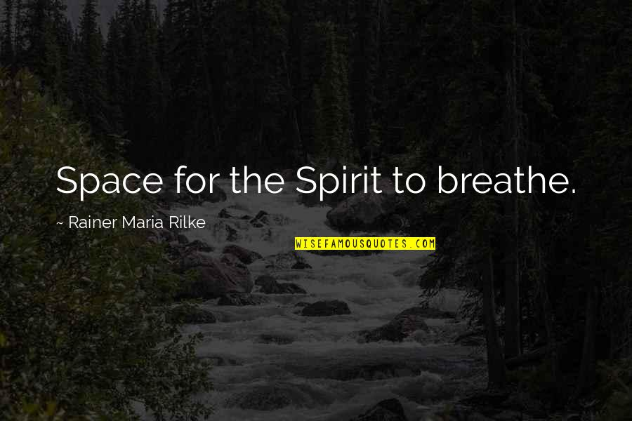 Space To Breathe Quotes By Rainer Maria Rilke: Space for the Spirit to breathe.