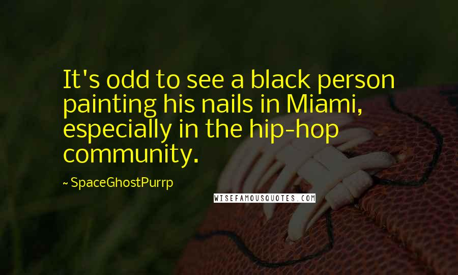 SpaceGhostPurrp quotes: It's odd to see a black person painting his nails in Miami, especially in the hip-hop community.