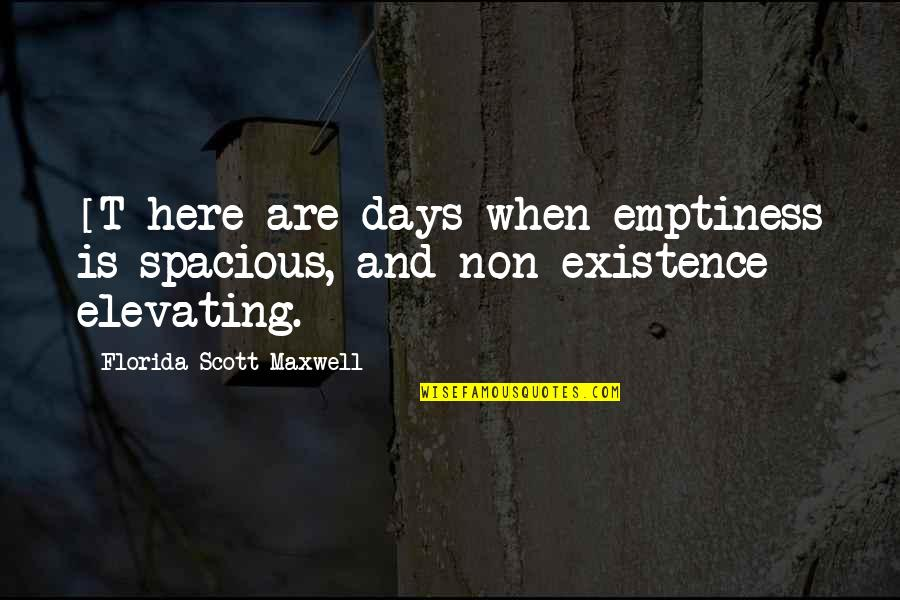Spacious Quotes By Florida Scott-Maxwell: [T]here are days when emptiness is spacious, and