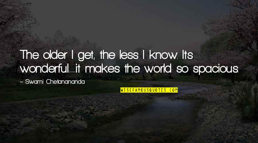 Spacious Quotes By Swami Chetanananda: The older I get, the less I know.
