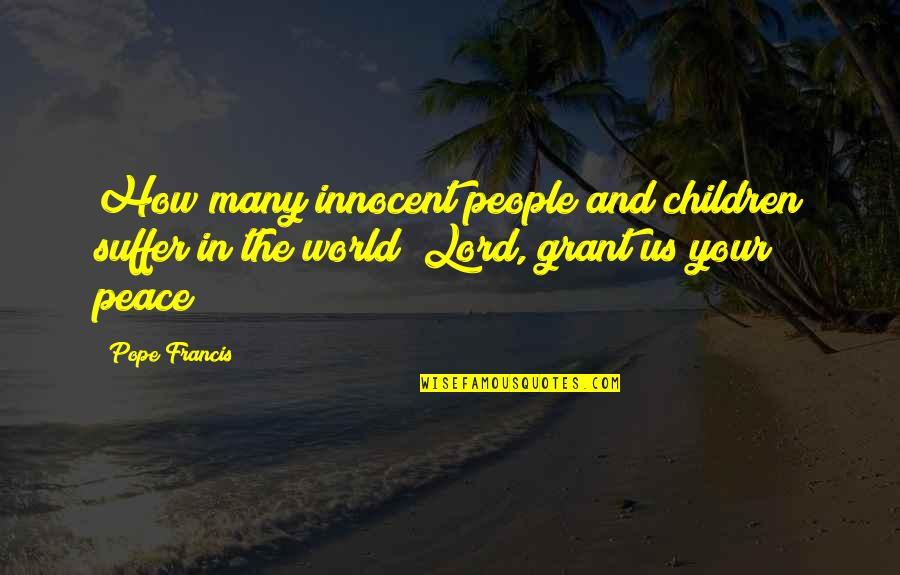 Spack Quotes By Pope Francis: How many innocent people and children suffer in