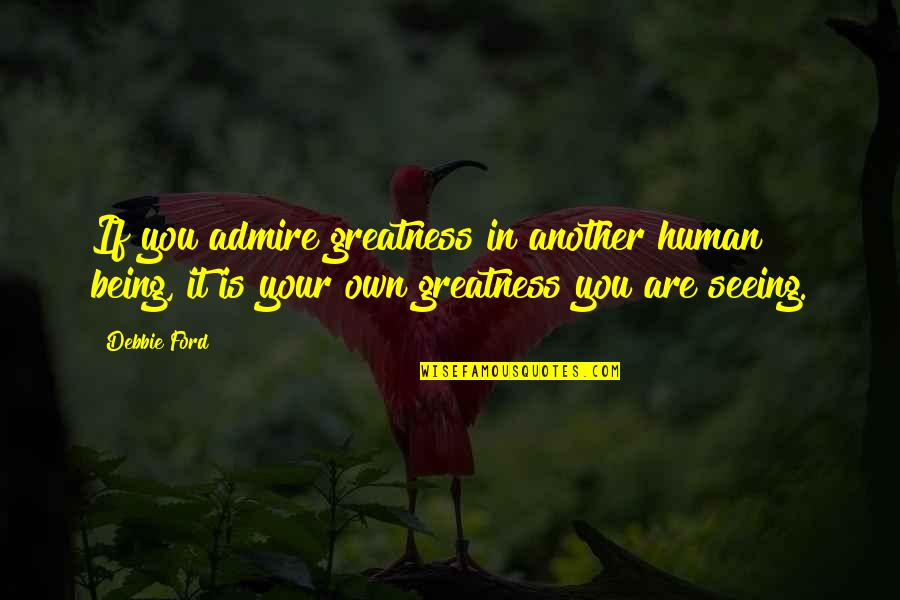 Spain Chile Quotes By Debbie Ford: If you admire greatness in another human being,