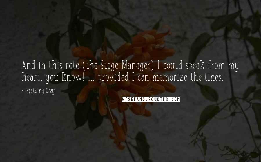 Spalding Gray quotes: And in this role (the Stage Manager) I could speak from my heart, you know! ... provided I can memorize the lines.