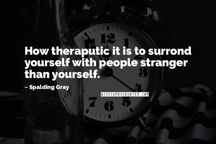 Spalding Gray quotes: How theraputic it is to surrond yourself with people stranger than yourself.