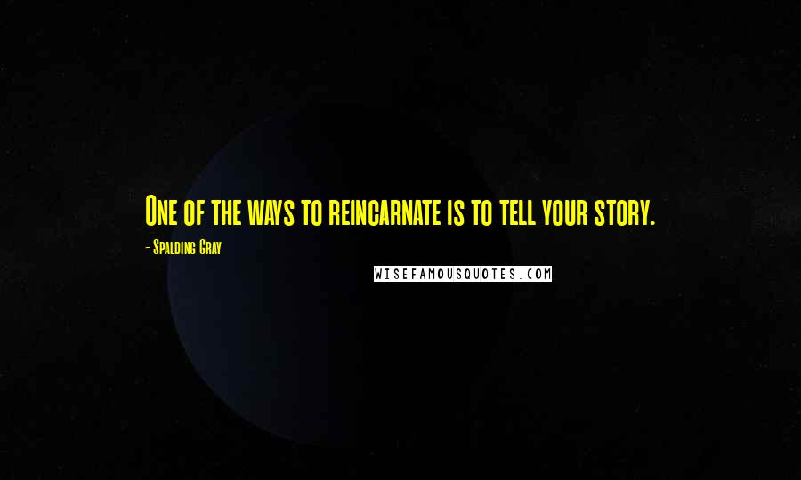 Spalding Gray quotes: One of the ways to reincarnate is to tell your story.
