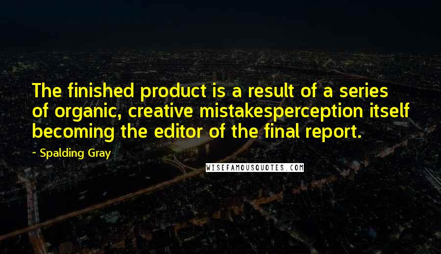 Spalding Gray quotes: The finished product is a result of a series of organic, creative mistakesperception itself becoming the editor of the final report.