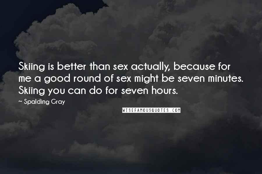 Spalding Gray quotes: Skiing is better than sex actually, because for me a good round of sex might be seven minutes. Skiing you can do for seven hours.