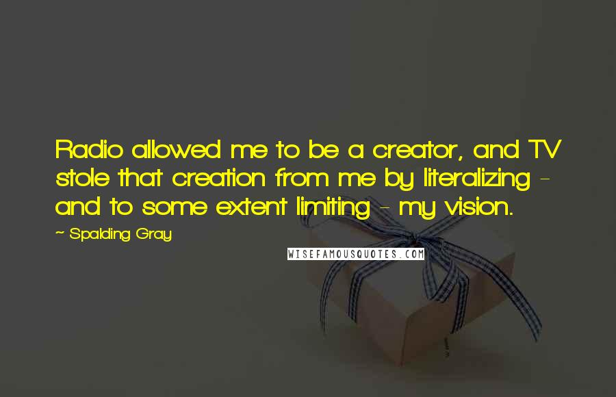 Spalding Gray quotes: Radio allowed me to be a creator, and TV stole that creation from me by literalizing - and to some extent limiting - my vision.