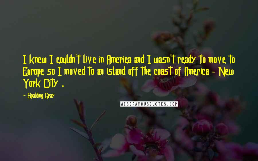 Spalding Gray quotes: I knew I couldn't live in America and I wasn't ready to move to Europe so I moved to an island off the coast of America - New York City